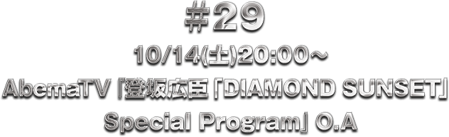 ♯29 10/14(土)20:00〜 AbemaTV 登坂広臣「DIAMOND SUNSET」 Special Program O.A!!