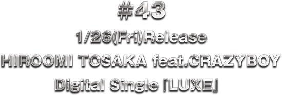 ♯43 1/26(Fri)Release HIROOMI TOSAKA feat.CRAZYBOY Digital Single『LUXE』